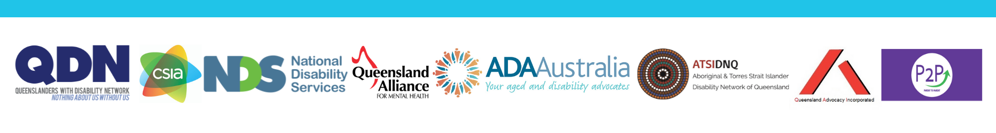 8 logos - QDN Queenslanders with Disability Network - Nothing about us without us, ADA Australia - Your aged and disability advocates, ATSIDNQ Aboriginal and Torres Strait Islander Disability Network of Queensland, Community Services Industry Alliance, NDS National Disability Services, Queensland Alliance for Mental Health, Queensland Advocacy Incorporated, P2P Parent to Parent
